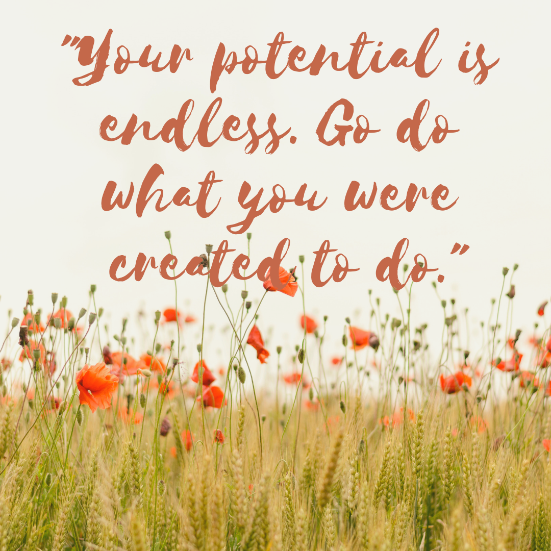 Your potential is endless. Go do what you were created to do.